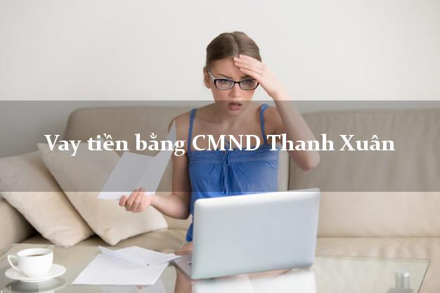 Làm sao để Vay tiền bằng CMND Thanh Xuân Hà Nội có ngay 20 triệu chỉ trong 30 phút