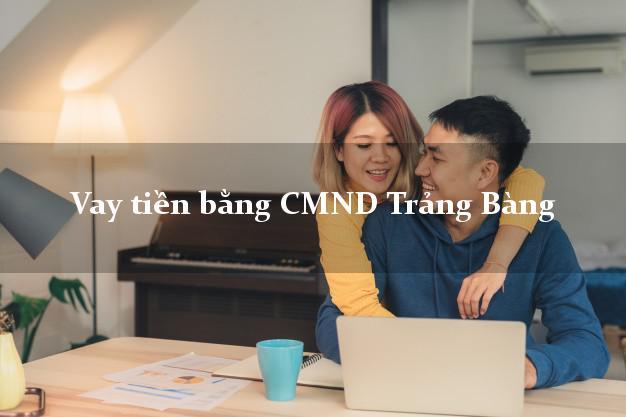 Hướng dẫn Vay tiền bằng CMND Trảng Bàng Tây Ninh có ngay trong 15 phút