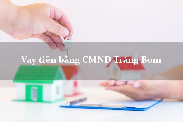 Làm sao để Vay tiền bằng CMND Trảng Bom Đồng Nai giải ngân  Trong ngày 24h