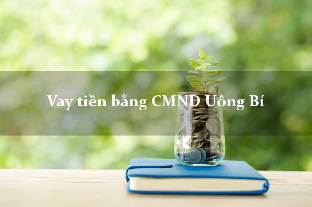 Kinh nghiệm Vay tiền bằng CMND Uông Bí Quảng Ninh có ngay 20 triệu