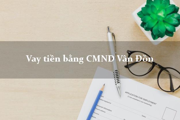 Địa chỉ cho Vay tiền bằng CMND Vân Đồn Quảng Ninh có ngay trong 5 phút
