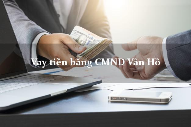 Kinh nghiệm Vay tiền bằng CMND Vân Hồ Sơn La có ngay trong 5 phút
