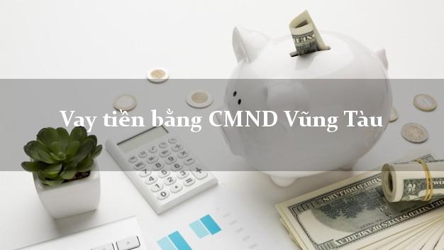 Công ty cho Vay tiền bằng CMND Vũng Tàu Bà Rịa Vũng Tàu thủ tục đơn giản