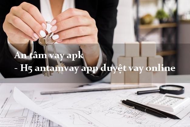 An tâm vay apk - H5 antamvay app duyệt vay online