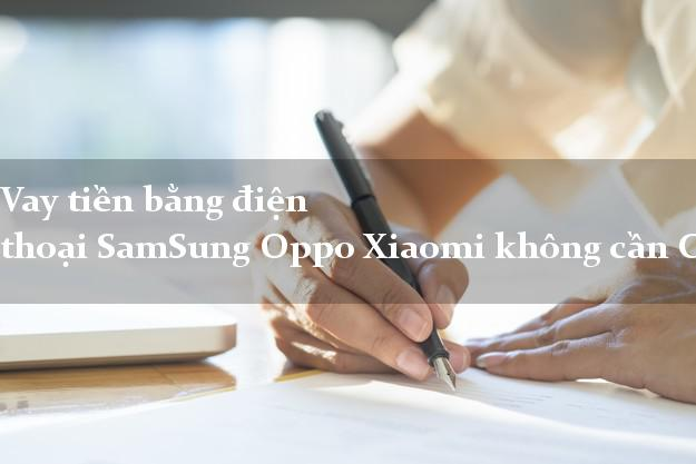 Vay tiền bằng điện thoại SamSung Oppo Xiaomi không cần CMND/CMT