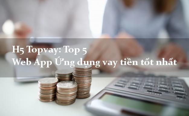 H5 Topvay: Top 5 Web App Ứng dụng vay tiền tốt nhất