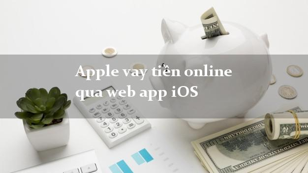 Apple vay tiền online qua web app iOS không chứng minh thu nhập
