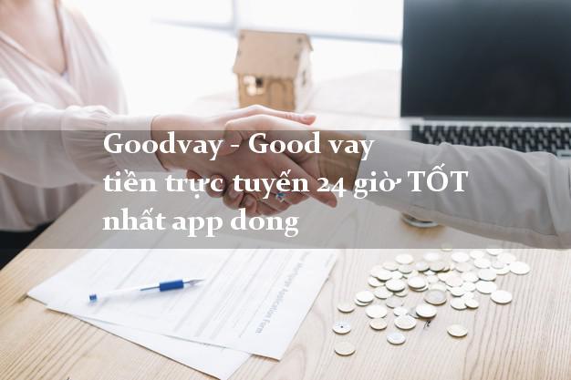 Goodvay - Good vay tiền trực tuyến 24 giờ TỐT nhất app dong