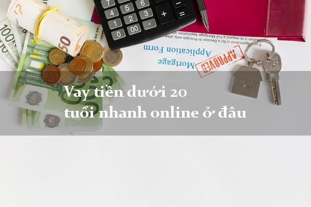Vay tiền dưới 20 tuổi nhanh online ở đâu xét duyệt dễ
