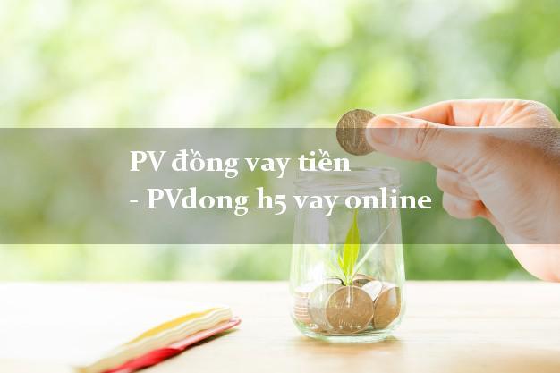PV đồng vay tiền - PVdong h5 vay online uy tín