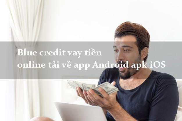 Blue credit vay tiền online tải về app Android apk iOS nóng gấp