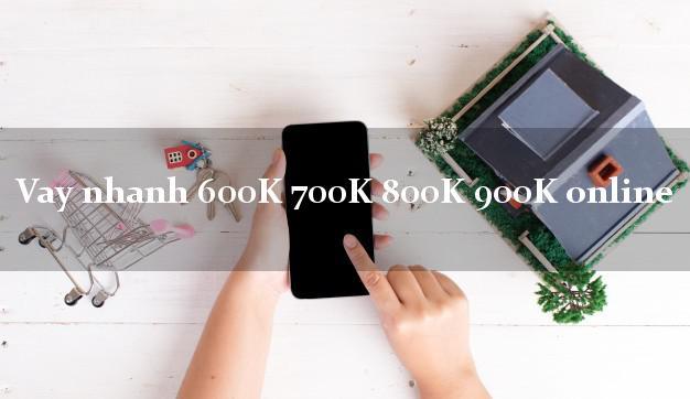 Vay nhanh 600K 700K 800K 900K online nợ xấu vẫn vay được