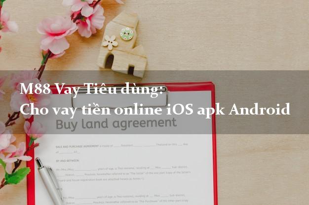 M88 Vay Tiêu dùng: Cho vay tiền online iOS apk Android bằng CMND