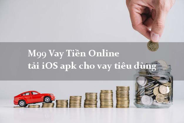 M99 Vay Tiền Online tải iOS apk cho vay tiêu dùng tại nhà