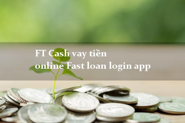 FT Cash vay tiền online Fast loan login app lấy liền trong ngày