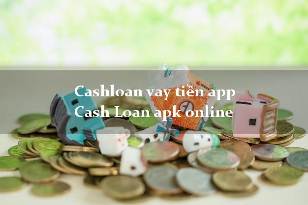 Cashloan vay tiền app Cash Loan apk online không thế chấp