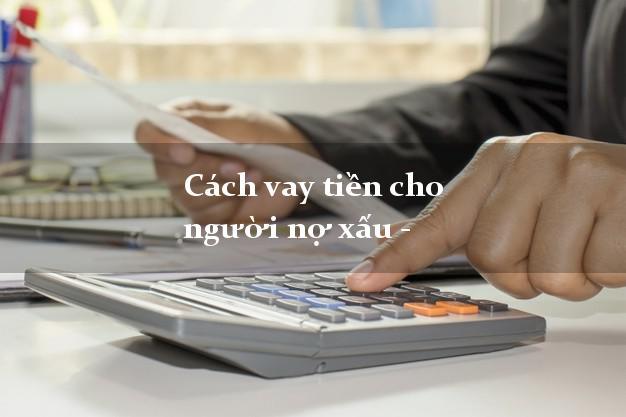 Cách vay tiền cho người nợ xấu - Vay tiền khi có nợ xấu