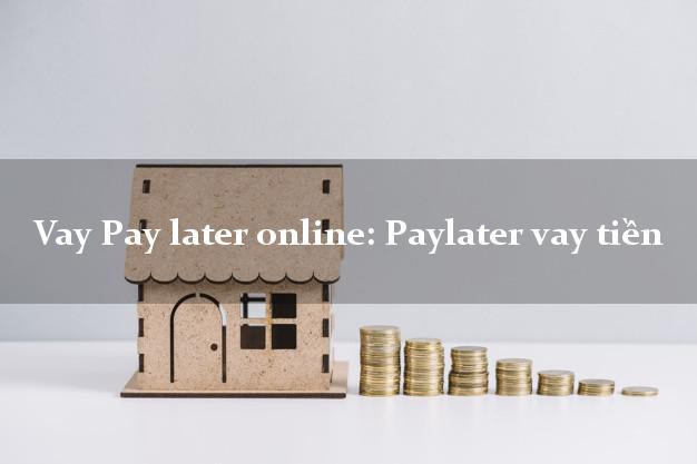 Vay Pay later online: Paylater vay tiền bằng chứng minh thư