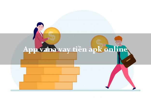 App vana vay tiền apk online cấp tốc 24 giờ